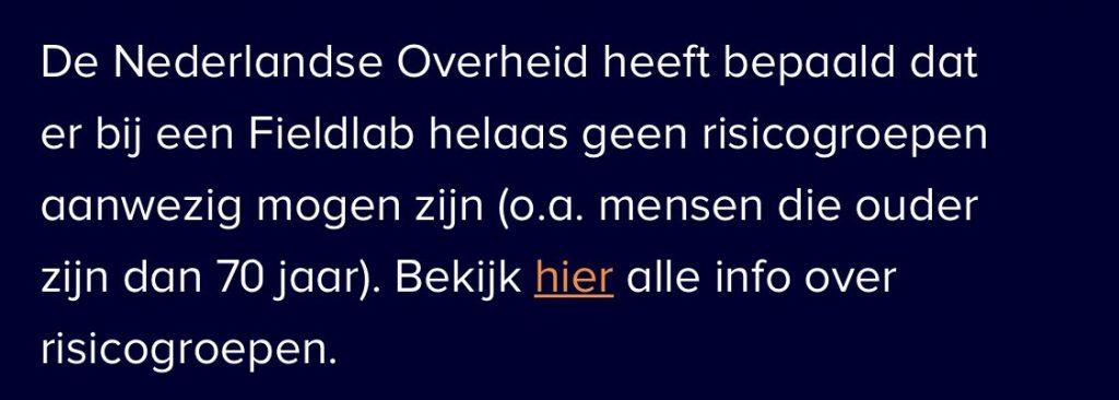 """Afbeelding van een tekst uit een nieuwsbericht waarin staat: """"De Nederlandse Overheid heeft bepaald dat er bij een Fieldlab helaas geen risicogroepen aanwezig mogen zijn (o.a. mensen die ouder zijn dan 70 jaar). Bekijk hier alle info over risicogroepen."""""""