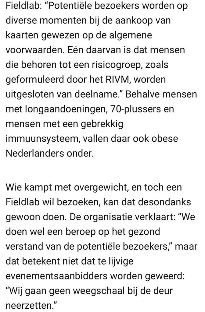 """Afbeelding van een nieuwsartikel over de Fieldlabs. In de afbeelding staat de volgende tekst: Fieldlab: """"Potentiële bezoekers worden op diverse momenten bij de aankoop van kaarten gewezen op de algemene voorwaarden. Eén daarvan is dat mensen die behoren tot een risicogroep, zoals geformuleerd door het RIVM, worden uitgesloten van deelname."""" Behalve mensen met longaandoeningen, 70-plussers en mensen met een gebrekkig immuunsysteem vallen daar ook obese Nederlanders onder. Wie kampt met overgewicht, en toch een Fieldlab wil bezoeken, kan dat desondanks gewoon doen. De organisatie verklaart: """"We doen wel een beroep op het gezond verstand van de potentiële bezoekers,"""" maar dat betekent niet dat te lijvige evenementsaanbidders worden geweerd: """"Wij gaan geen weegschaal bij de deur neerzetten."""""""